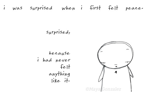 I was surprised when I first felt peace. surprised because i had never felt anything like it